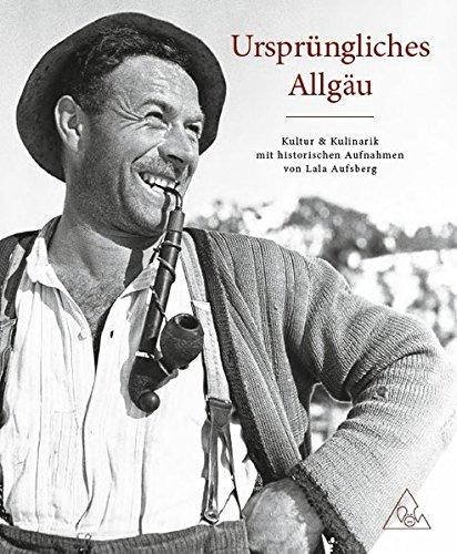 Ursprüngliches Allgäu - Kultur und Kulinarik mit historischen Aufnahmen von Lala Aufsberg: Kultur und Kulinarik mit historischen Aufnahmenn von Lala Aufsberg
