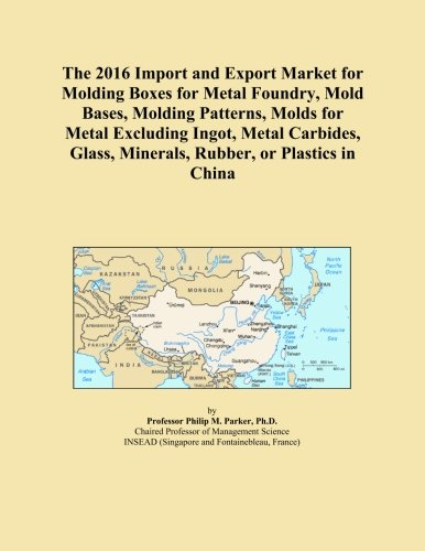 The 2016 Import and Export Market for Molding Boxes for Metal Foundry, Mold Bases, Molding Patterns, Molds for Metal Excluding Ingot, Metal Carbides, Glass, Minerals, Rubber, or Plastics in China -