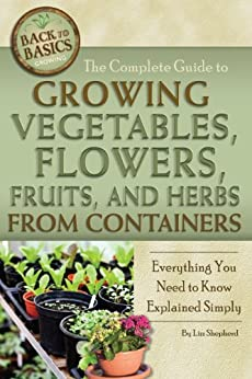 The Complete Guide to Growing Vegetables, Flowers, Fruits, and Herbs from Containers: Everything You Need to Know Explained Simply par [Shepherd, Lizz]