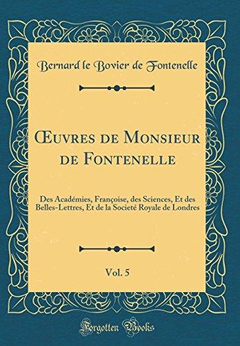 Oeuvres de Monsieur de Fontenelle, Vol. 5: Des Acad'mies, Franoise, Des Sciences, Et Des Belles-Lettres, Et de la Societ' Royale de Londres (Classic Reprint)