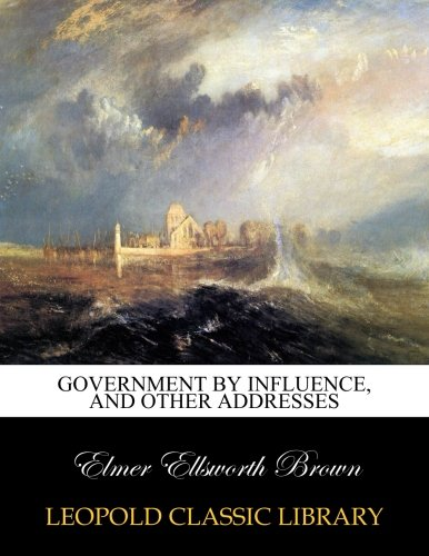 Government by influence, and other addresses por Elmer Ellsworth Brown