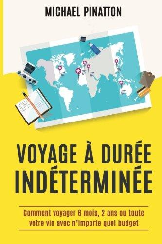 Voyage à Durée Indéterminée: Comment voyager 6 mois, 2 ans ou toute votre vie avec n'importe quel budget par Michael Pinatton