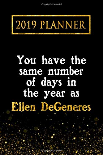 2019 Planner: You Have The Same Number Of Days In The Year As Ellen DeGeneres: Ellen DeGeneres 2019 Planner