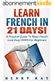French: Learn French In 21 DAYS! - A Practical Guide To Make French Look Easy! EVEN For Beginners (French, Spanish, German, Italian) (English Edition)