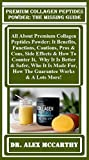 Premium Collagen Peptides  Powder: The Missing Guide:  All About Premium Collagen Peptides Powder: It Benefits, Functions, Cautions, Pros & Cons, Side ... It, Why It Is Better... (English Edition)