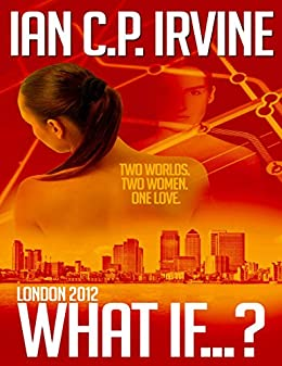 London 2012 : What If ? ( A Romantic Thriller ): (Omnibus Edition containing Book One and Book Two) by [IRVINE, IAN C.P.]