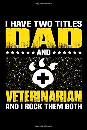 I Have Two Titles Dad And Veterinarian And I Rock Them Both: Birthday, Retirement, Appreciation, Fathers Day Special Gift, Lined Notebook, 6 x 9 , 120 Pages