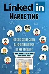 LinkedIn Marketing - Alles, was Sie wissen müssen: Wie Sie bei LinkedIn wertvolle Kontakte sammeln, Ihr Profil optimieren und Ihre Inhalte bewerben