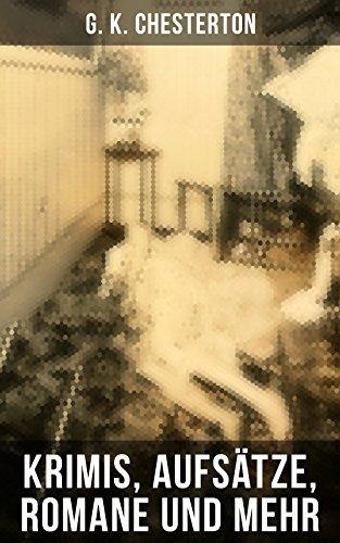 G. K. Chesterton: Krimis, Aufsätze, Romane und mehr: Der Mann, der Donnerstag war + Menschenskind + Father Brown (Der geheime Garten + Das Verhängnis der ... + Der Unsichtbare und andere Krimis)
