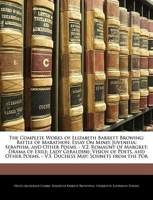 [(The Complete Works of Elizabeth Barrett Browing: Battle of Marathon; Essay on Mind; Juvenilia; Seraphim, and Other Poems. - V.2. Romaunt of Margret; Drama of Exile; Lady Geraldine; Vision of Poets, and Other Poems. - V.3. Duchess May; Sonnets from the Por)] [Author: Helen Archibald Clarke] published on (January, 2010)