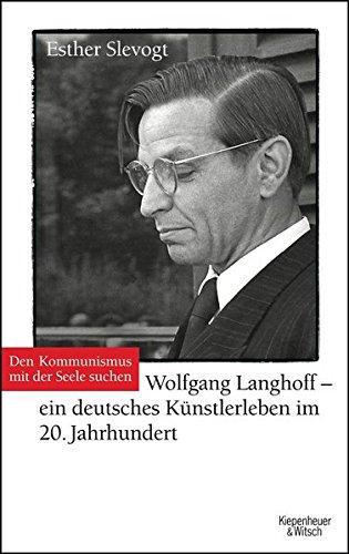 Den Kommunismus mit der Seele suchen: Wolfgang Langhoff - ein deutsches Künstlerleben im 20. Jahrhundert