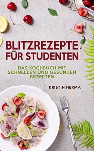 Blitzrezepte für Studenten: Das Kochbuch mit schnellen und gesunden Rezepten
