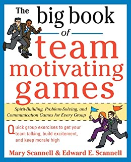 The Big Book of Team-Motivating Games: Spirit-Building, Problem-Solving and Communication Games for Every Group (Big Book Series) by [Scannell, Edward, Mary Scannell]