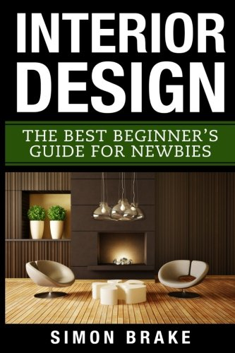 Interior Design: The Best Beginner's Guide For Newbies: Volume 1 (Interior Design, Home Organizing, Home Cleaning, Home Living, Home Construction, Home Design)