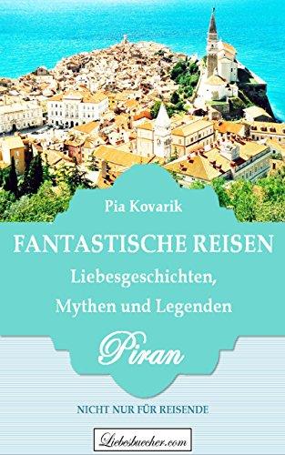 Fantastische Reisen: Liebesgeschichten, Mythen und Legenden - PIRAN: Nicht nur für Reisende! von [Kovarik, Pia]