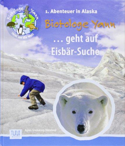 Der Biotologe Yann ...geht auf Eisbär-Suche!: 1. Abenteuer: Auf einer Expedition zu den Eisbären bei den Gletschern Alaskas -