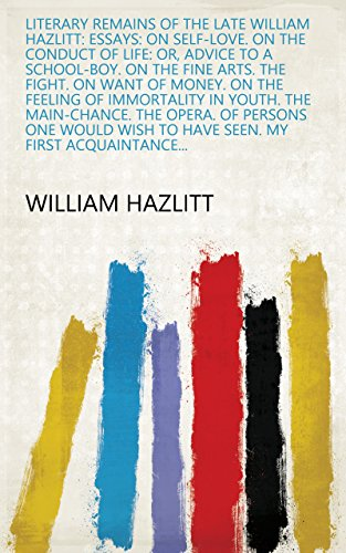 Literary Remains of the Late William Hazlitt: Essays: On self-love. On the conduct of life: or, Advice to a school-boy. On the fine arts. The fight. On ... My first acquaintance... (English Edition)