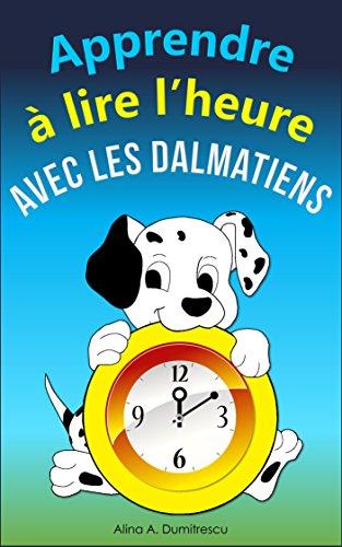 Apprendre à lire l'heure avec les dalmatiens: Lire l'heure sur une horloge digital et à aiguilles (Livres d'éveil et d'apprentissage t. 3) por Alina A. Dumitrescu