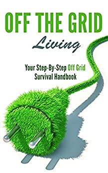 Off the Grid Living: Your Step-By-Step Off Grid Survival Handbook by [Gregory, Catherine]