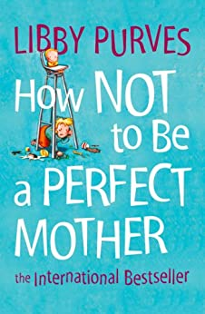 How Not to Be a Perfect Mother: The International Bestseller by [Purves, Libby]