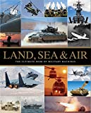 Land, Sea & Air: The Ultimate Book of Military Machines (War Machines)