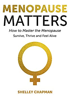 Menopause Matters - How To Master The Menopause: Survive, Thrive And Feel Alive by [Chapman, Shelley]