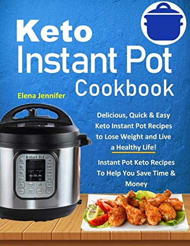 Keto Instant Pot Cookbook: Delicious, Quick & Easy Keto Instant Pot Recipes to Lose Weight and Live a Healthy Life!(Instant Pot Keto Recipes To Help You Save Time & Money)