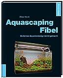 Aquascaping-Fibel: Modernes Aquariendesign leicht...