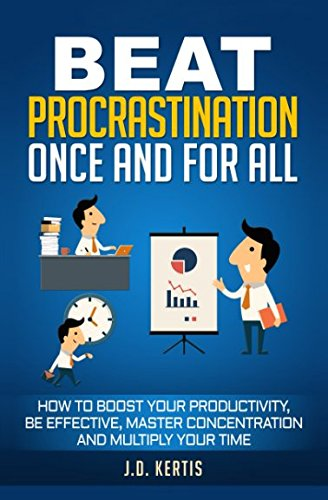 Beat Procrastination Once And For All: How To Boost Your Productivity, Be Effective, Master Concentration And Multiply Your Time - Traum-boost