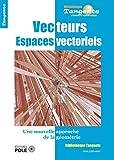 Espaces vectoriels : Algèbre, analyse, géométrie, même combat