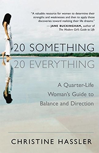 20-Something, 20-Everything: A Quarter-Life Woman's Guide to Balance and Direction: A Young Woman's Guide to Balance, Direction, and Contentment During Her Quarter-Life Crisis