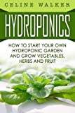 Hydroponics: How to Start Your Own Hydroponic Garden and Grow Vegetables, Herbs and Fruit