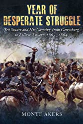 Year of Desperate Struggle: Jeb Stuart and His Cavalry, from Gettysburg to Yellow Tavern, 1863-1864 by Monte Akers (2015-02-19)