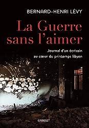 La guerre sans l'aimer: Journal d'un écrivain au coeur du printemps libyen