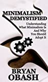 Minimalism Demystified: Understanding What Minimalism Is and Why You Should Adopt it (The Minimalist Bible Book 1) (English Edition)