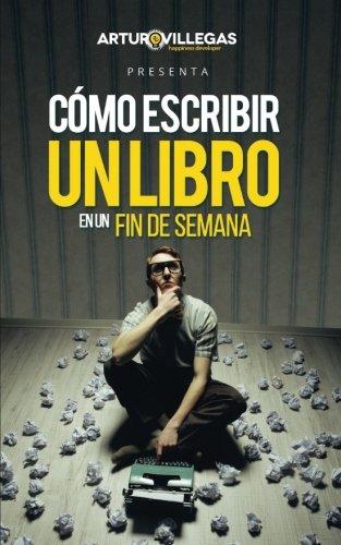 Como Escribir Un Libro En Un Fin De Semana: La guia para escribir y publicar tu libro en un tiempo expres por Arturo Villegas