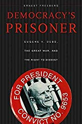[Democracy's Prisoner: Eugene v. Debs, the Great War, and the Right to Dissent] (By: Ernest Freeberg) [published: October, 2010]
