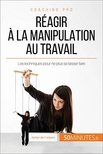 Réagir à la manipulation au travail: Les techniques pour ne plus se laisser faire (Coaching pro t. 11)