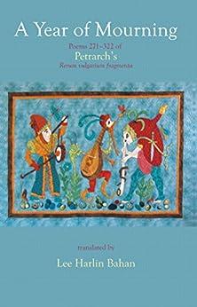 A Year of Mourning: Poems 271-322 of Petrarch's Rerum vulgarium fragmenta (English Edition) di [Petrarca, Francesco, Bahan, Lee Harlin]
