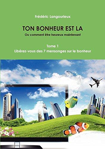TON BONHEUR EST LA Tome 1 : Libérez-vous des 7 mensonges sur le bonheur par Frederic Langourieux