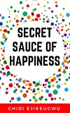 Secret Sauce of Happiness: The Secret Of Personal Success And Happy Living, A Practical Guide For Creating Your Own Happiness