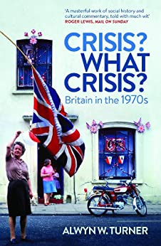 Crisis? What Crisis?: Britain in the 1970s by [Turner, Alwyn]