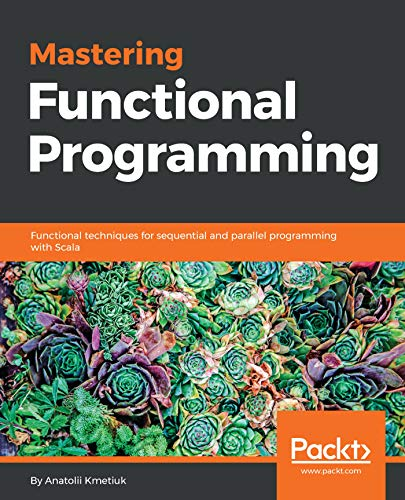 Mastering Functional Programming: Functional techniques for sequential and parallel programming with Scala (English Edition)