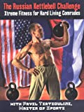 The Russian Kettlebell Challange: Xtreme Fitness for Hard Living Comrades