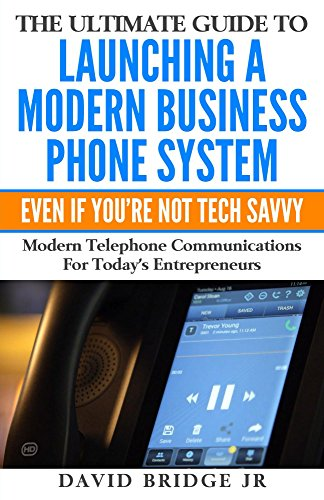 The Ultimate Guide To Launching A Modern Business Phone System Even If You're Not Tech Savvy: What Every Entrepreneur Needs To Know About Their Communications Platform (English Edition) - Voip Pbx-systeme