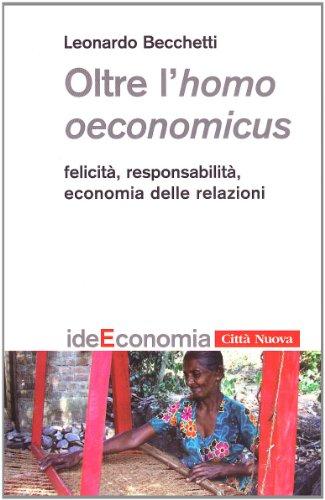 Oltre l'homo oeconomicus. Felicità, responsabilità, economia delle relazioni
