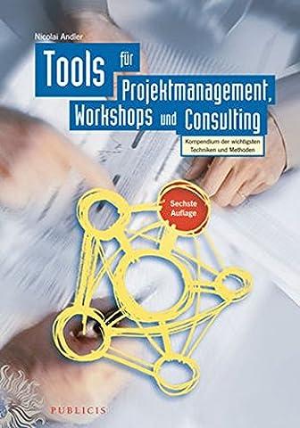 Tools für Projektmanagement, Workshops und Consulting: Kompendium der wichtigsten Techniken und Methoden