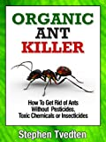 Organic Ant Killer: How To Get Rid of Ants Without Pesticides, Toxic Chemicals or Insecticides (Organic Pest Control Book 5)