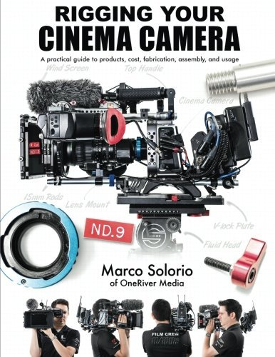 Rigging Your Cinema Camera: A practical guide to product, cost, fabrication, assembly, and usage by Marco Solorio (2014-11-03)