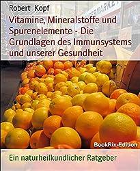 Vitamine, Mineralstoffe und Spurenelemente - Die Grundlagen des Immunsystems und unserer Gesundheit: Ein naturheilkundlicher Ratgeber
